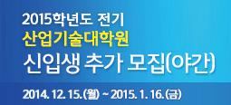 2015학년도 전기 산업기술대학원 신입생 추가모집요강(야간) 2014. 12. 15.(월) ~ 2015. 1. 16.(금)