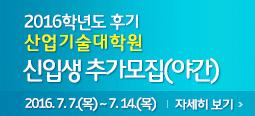 2016학년도 후기 산업기술대학원 신입생 추가 모집 요강(야간) 2016. 7. 7.(목) ~ 7. 14.(목) 자세히보기