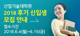 산업기술대학원 2018 후기 신입생 모집안내. 접수기간 : 2018.6.4(월) ~ 6.15(금)