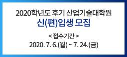 2020학년도 후기 산업기술대학원 신(편)입생 모집 접수기간 : 2020. 7. 6.(월) ~ 7. 24.(금)