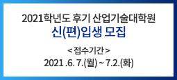 2021학년도 후기 산업기술대학원 신(편)입생 모집 <접수기간> 2021. 6. 7.(월) ~ 7. 2.(금)